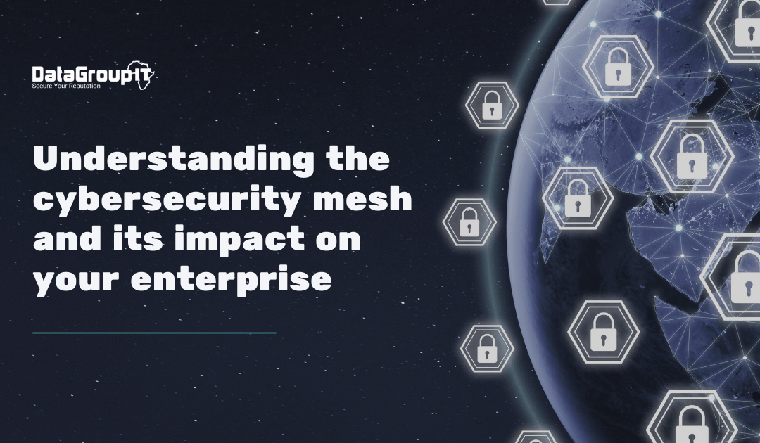 Understanding the cybersecurity mesh and its impact on your enterprise